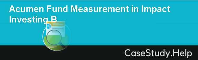 Acumen Fund Measurement in Impact Investing B