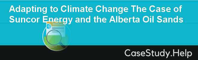 Adapting to Climate Change The Case of Suncor Energy and the Alberta Oil Sands