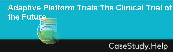 Adaptive Platform Trials The Clinical Trial of the Future