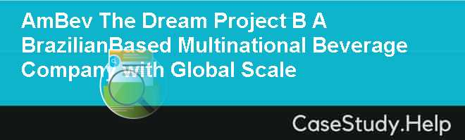 AmBev The Dream Project B A BrazilianBased Multinational Beverage Company with Global Scale