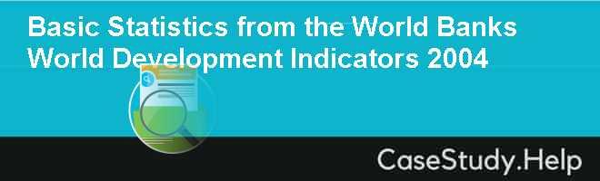 Basic Statistics from the World Banks World Development Indicators 2004