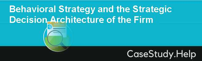 Behavioral Strategy and the Strategic Decision Architecture of the Firm