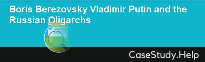 Boris Berezovsky Vladimir Putin and the Russian Oligarchs