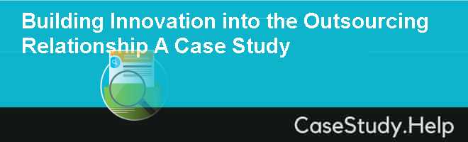 Building Innovation into the Outsourcing Relationship A Case Study
