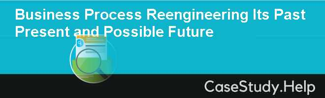 Business Process Reengineering Its Past Present and Possible Future