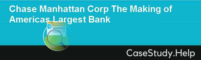 Chase Manhattan Corp The Making of Americas Largest Bank