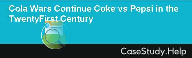 Cola Wars Continue Coke vs Pepsi in the TwentyFirst Century