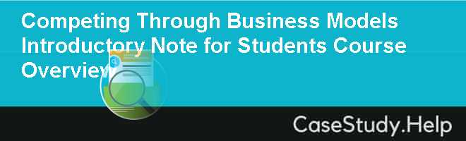 Competing Through Business Models Introductory Note for Students Course Overview