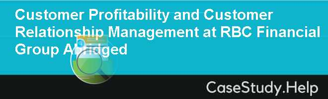 Customer Profitability and Customer Relationship Management at RBC Financial Group Abridged Case Solution