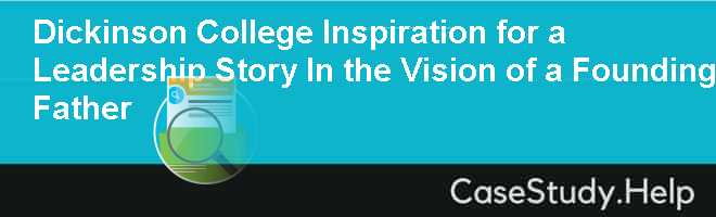 Dickinson College Inspiration for a Leadership Story In the Vision of a Founding Father
