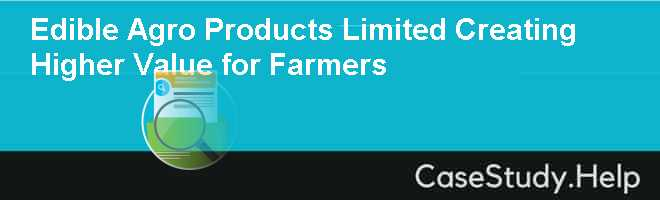Edible Agro Products Limited Creating Higher Value for Farmers Case Solution
