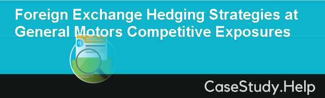 Foreign Exchange Hedging Strategies at General Motors Competitive Exposures Case Solution