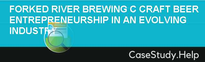FORKED RIVER BREWING C.: CRAFT BEER ENTREPRENEURSHIP IN AN EVOLVING INDUSTRY