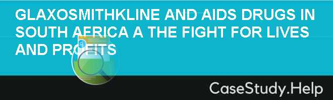 GLAXOSMITHKLINE AND AIDS DRUGS IN SOUTH AFRICA A THE FIGHT FOR LIVES AND PROFITS