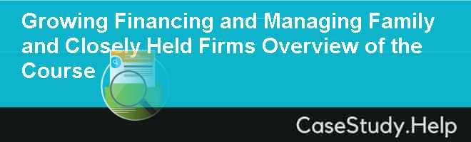 Growing Financing and Managing Family and Closely Held Firms Overview of the Course
