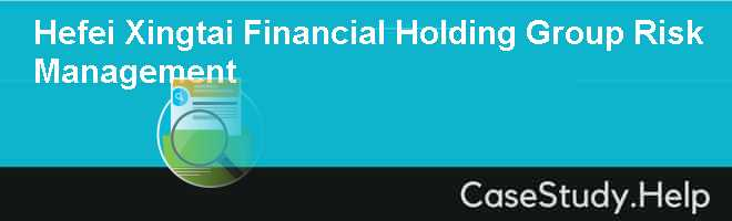 Hefei Xingtai Financial Holding Group Risk Management Case Solution