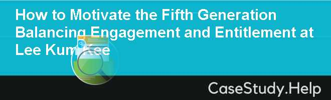 How to Motivate the Fifth Generation Balancing Engagement and Entitlement at Lee Kum Kee