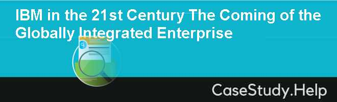 ibm in the 21st century case study Ibm in the 21st century: the coming of the globally integrated enterprise case study solution, ibm in the 21st century: the coming of the globally integrated enterprise case study analysis, subjects covered change management innovation it management organizational change by rosabeth moss kanter source: harvard business school.