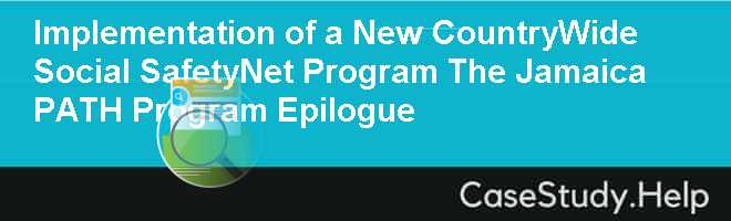 Implementation of a New CountryWide Social SafetyNet Program The Jamaica PATH Program Epilogue