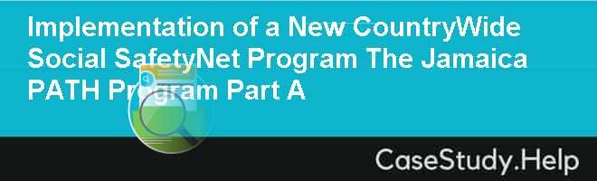 Implementation of a New CountryWide Social SafetyNet Program The Jamaica PATH Program Part A
