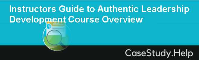 Instructors Guide to Authentic Leadership Development Course Overview