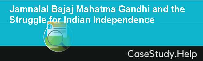 Jamnalal Bajaj Mahatma Gandhi and the Struggle for Indian Independence Case Solution