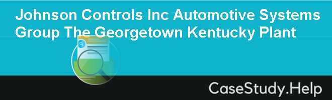 Johnson Controls Inc Automotive Systems Group The Georgetown Kentucky Plant Case Solution