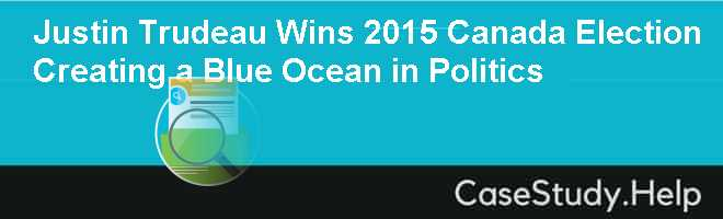 Justin Trudeau Wins 2015 Canada Election Creating a Blue Ocean in Politics Case Solution
