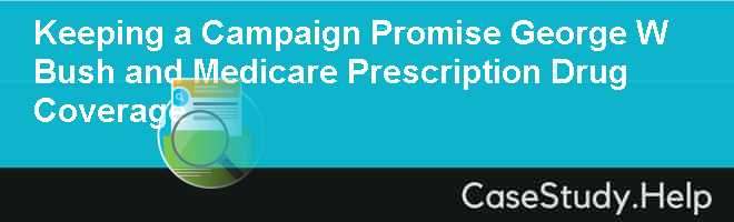 Keeping a Campaign Promise George W Bush and Medicare Prescription Drug Coverage Case Solution