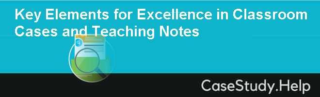 Key Elements for Excellence in Classroom Cases and Teaching Notes