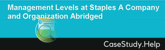 management levels at staples case study The first level of management is called top-level management top management is made up of senior-level executives of an organization, or those positions that hold the most responsibility.