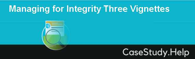 Managing for Integrity Three Vignettes