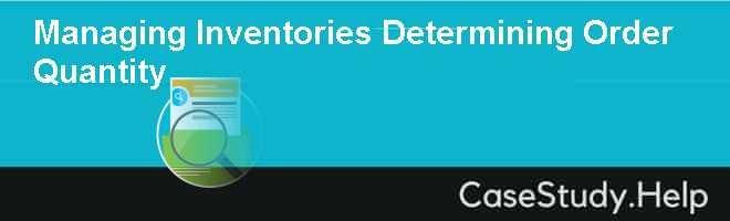 Managing Inventories Determining Order Quantity