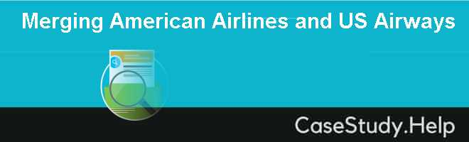 Merging American Airlines and US Airways Case Solution