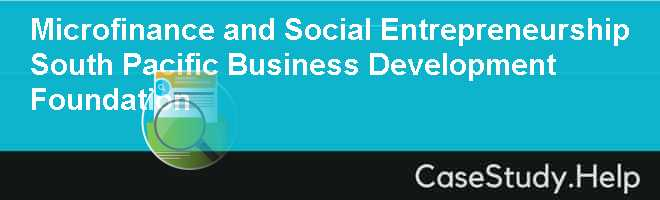 Microfinance and Social Entrepreneurship South Pacific Business Development Foundation Case Solution