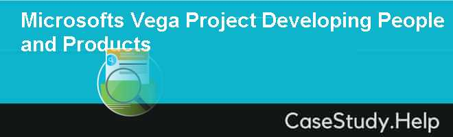 Microsofts Vega Project Developing People and Products Case Solution
