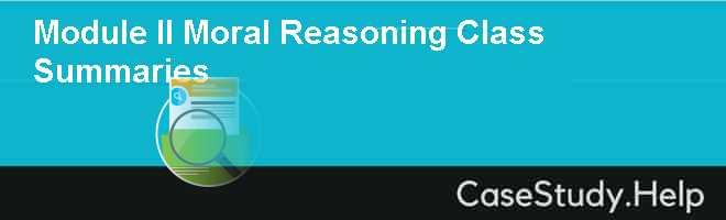 Module II Moral Reasoning Class Summaries