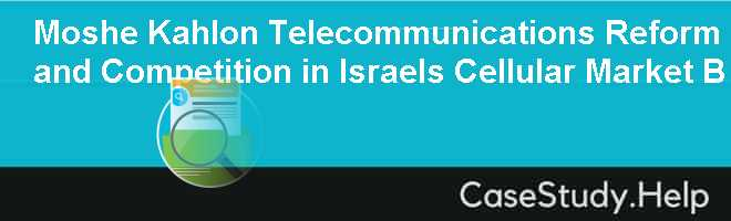 Moshe Kahlon Telecommunications Reform and Competition in Israels Cellular Market B