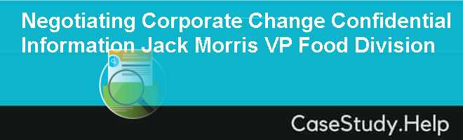 Negotiating Corporate Change Confidential Information Jack Morris VP Food Division