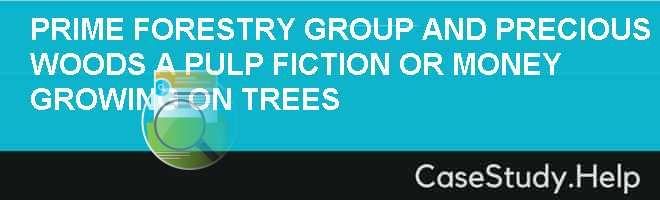 PRIME FORESTRY GROUP AND PRECIOUS WOODS A PULP FICTION OR MONEY GROWING ON TREES
