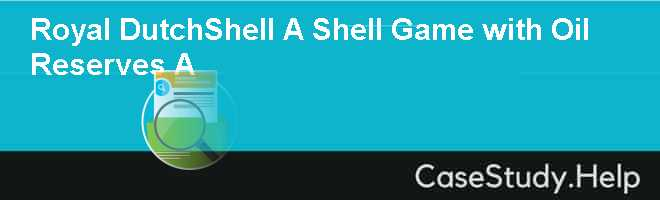 Royal Dutch/Shell, A Shell Game with Oil Reserves (A)