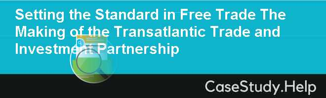Setting the Standard in Free Trade The Making of the Transatlantic Trade and Investment Partnership