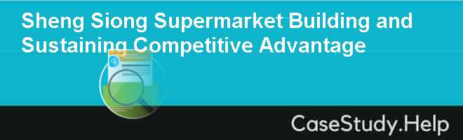 Sheng Siong Supermarket Building and Sustaining Competitive Advantage