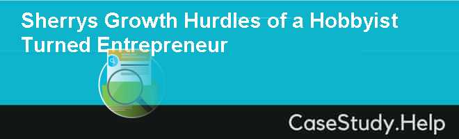 Sherrys Growth Hurdles of a Hobbyist Turned Entrepreneur Case Solution