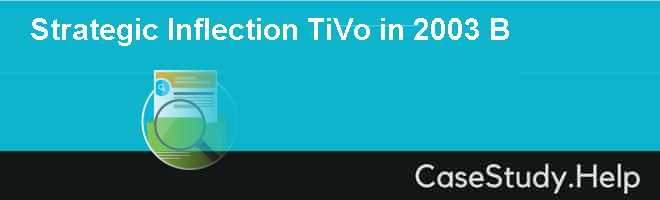 strategic inflection tivo Strategic inflection: tivo in 2005 case solution, in the late 1990s, pioneered the tivo digital video recorder (dvr), a new consumer electronics category by 2005, the company is the clear market leader in.