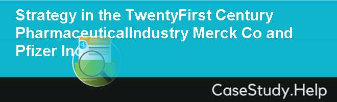 Strategy in the Twenty-First Century PharmaceuticalIndustry: Merck & Co. and Pfizer Inc.