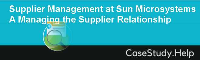 Supplier Management at Sun Microsystems A Managing the Supplier Relationship