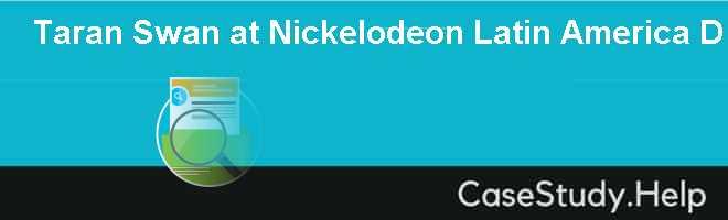 taran swan at nickelodeon latin america Taran swan at nickelodeon latin america a case questions 1 describe the culture at nickelodeon latin america nickelodeon, a cable network broadcasting.