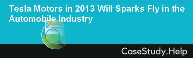 Tesla Motors in 2013 Will Sparks Fly in the Automobile Industry Case Solution