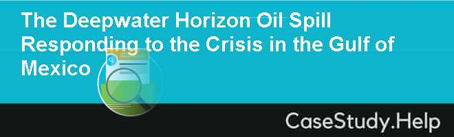 The Deepwater Horizon Oil Spill Responding to the Crisis in the Gulf of Mexico